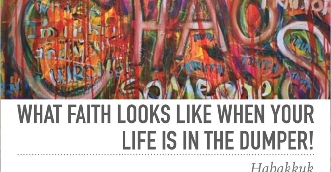 Habakkuk: What faith is like when your life is in the dumper