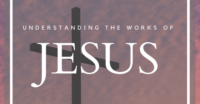 Understanding the Works of Jesus