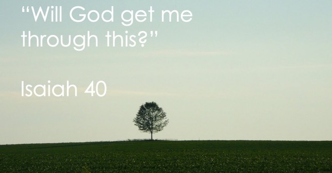 """""""Will God get me through this?"""" Isaiah 40"""