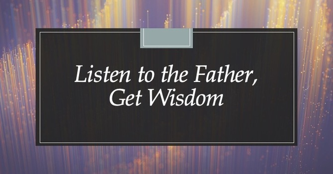 Listen To The Father, Get Wisdom
