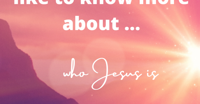 I'd like to know more about who Jesus is