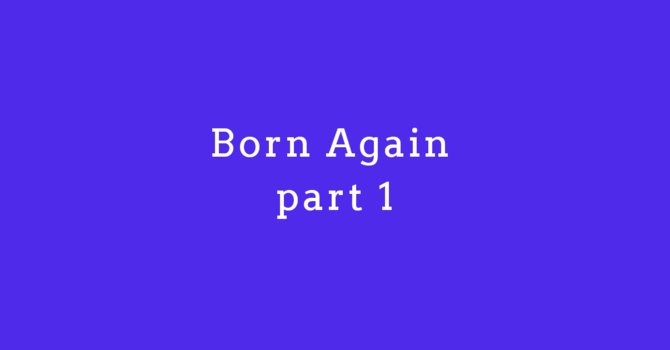 Born Again Part 1