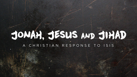 Jonah, Jesus & Jihad: A Christian Response to ISIS