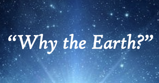 Why the Earth?