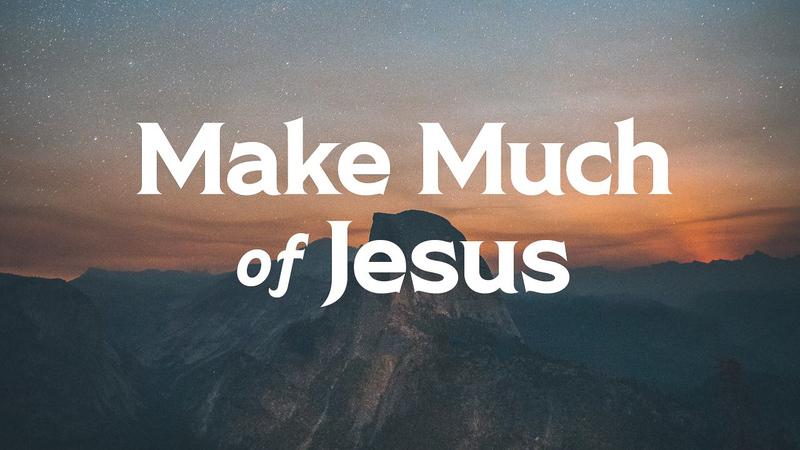 Make Much of Jesus