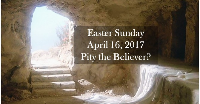 Easter Sunday ... Pity the Believer?
