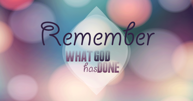 Remember What God Has Done and Walk By Faith