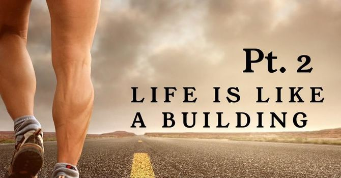 Pt 2:  Life Is Like A Building