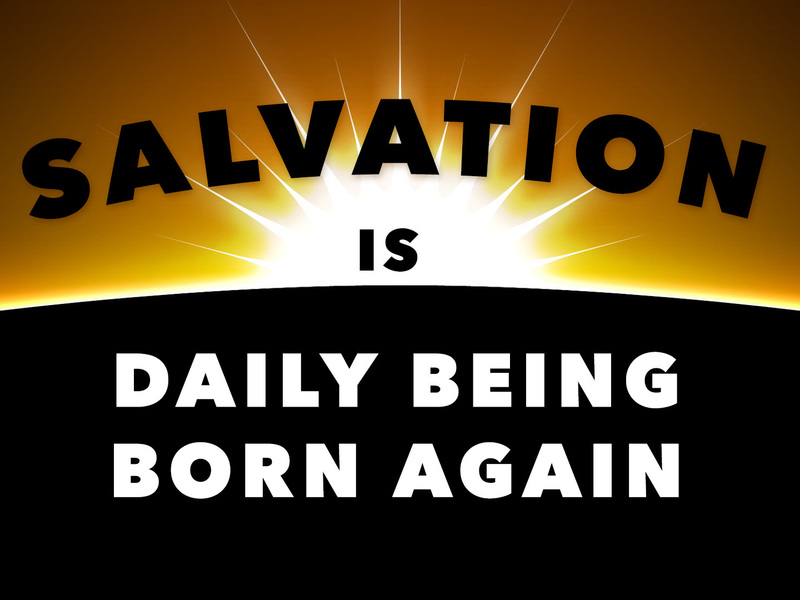 Salvation is Daily Being Born Again