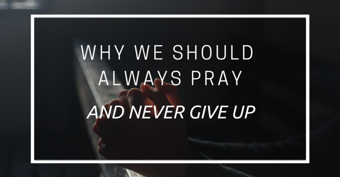 Why We Should Always Pray And Never Give Up - Part 2