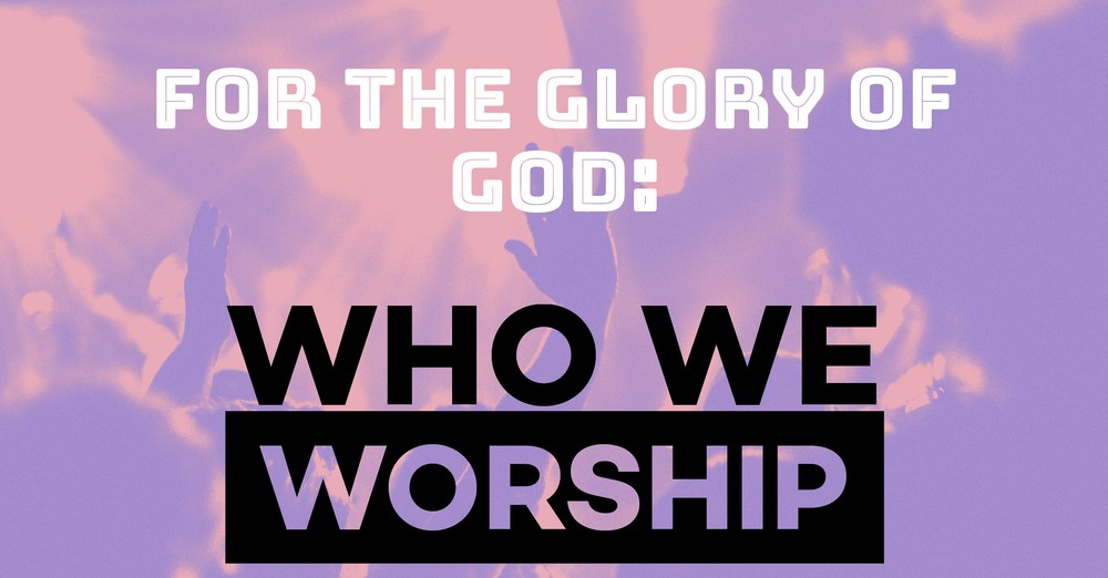 For The Glory of God: Who We Worship