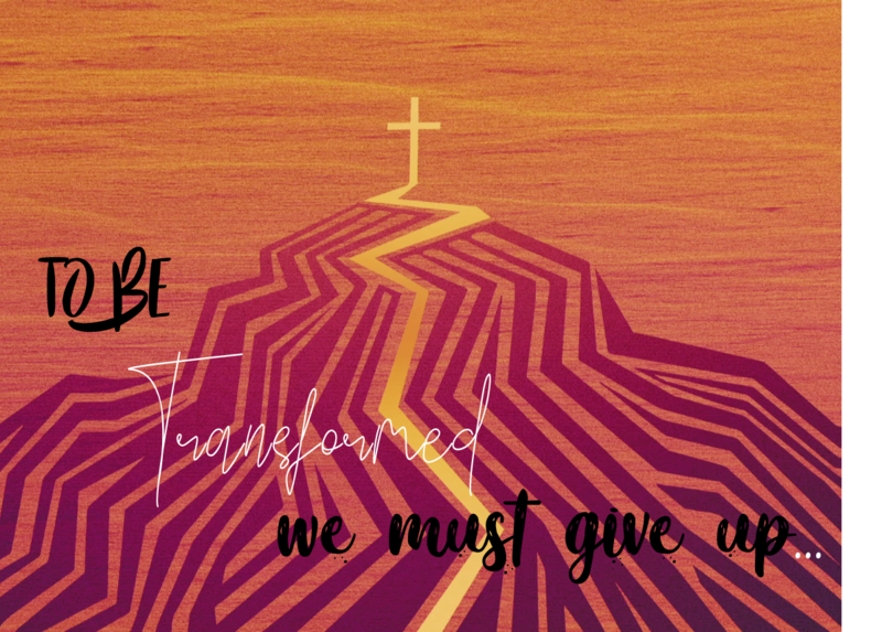 To Be Transformed We Must Give Up: Our Lives
