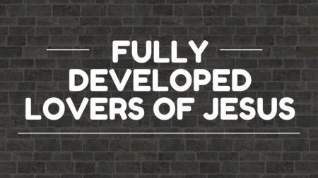Fully Developed Lovers of Jesus