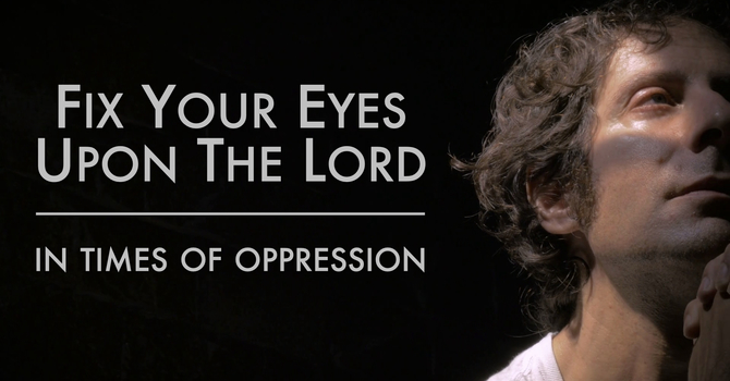 Fix Your Eyes Upon The Lord In Times Of Oppression