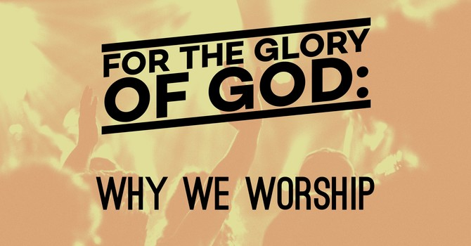For the Glory of God: Why We Worship