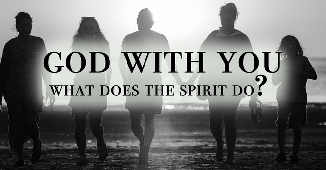 God with You: What does the Holy Spirit Do?