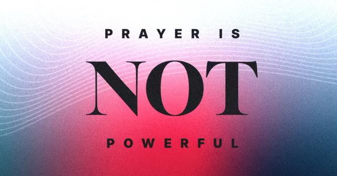 Prayer Is NOT Powerful-Part 2