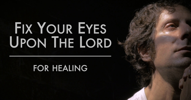 Fix Your Eyes Upon The Lord For Healing