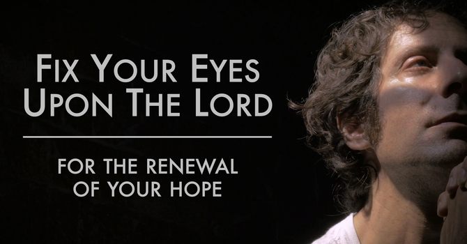 Fix Your Eyes Upon The Lord For The Renewal Of Your Hope