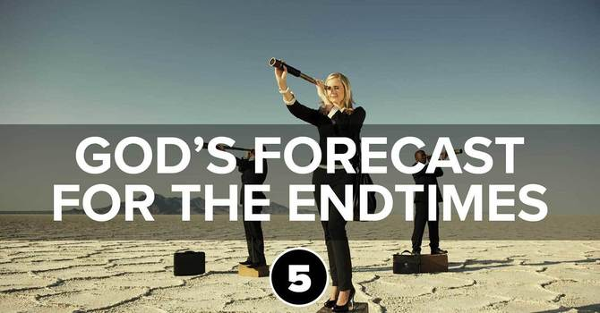God's Forecast for the Endtimes Part 5