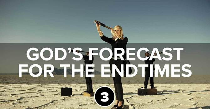 God's Forecast for the Endtimes Part 3