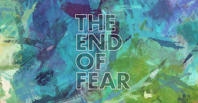 The End of Fear   1 Peter 1:3-9