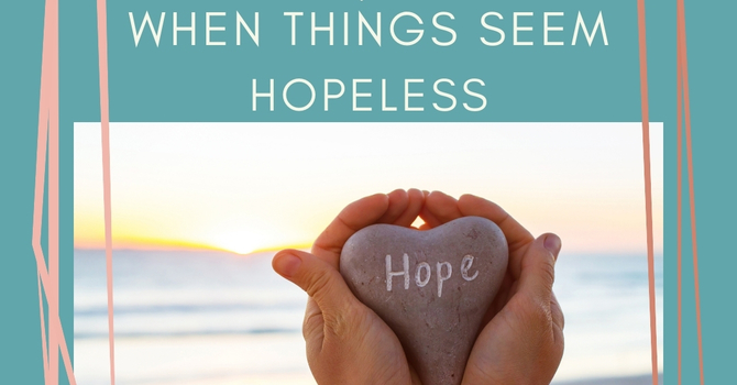 'Hope When Things Seem Hopeless'