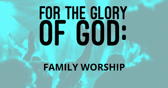 For The Glory of God: Family Worship