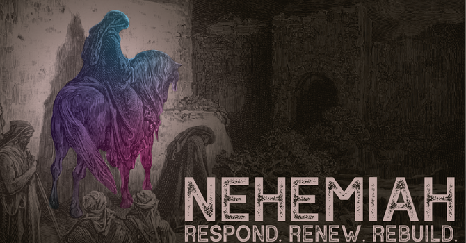 Nehemiah: Respond, Renew, Rebuild, Week 8