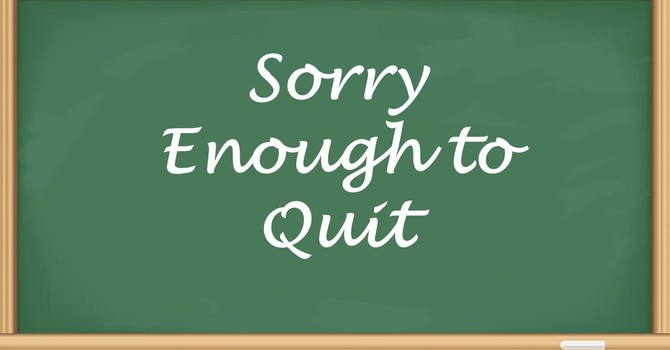 Sorry Enough to Quit
