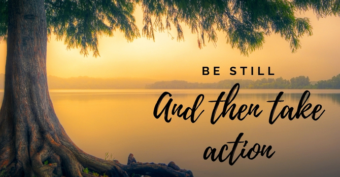 'Be STILL & then take ACTION