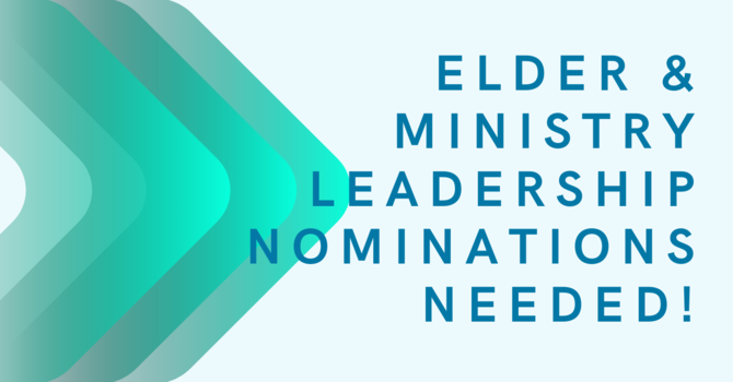Elder & Ministry Leadership Nominations Needed!