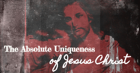The Absolute Uniqueness of Jesus Christ