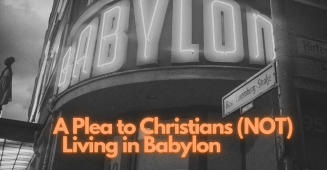 A Plea to Christians (NOT) Living in Babylon image