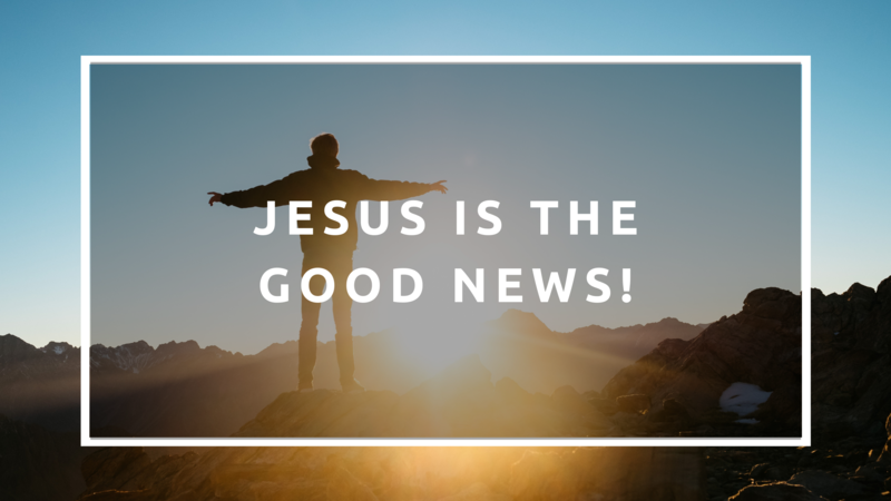 Jesus is the Good News!