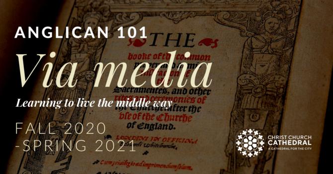 Anglican 101 Via Media: Between Past & Future