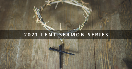 2021 Lent Sermon Series