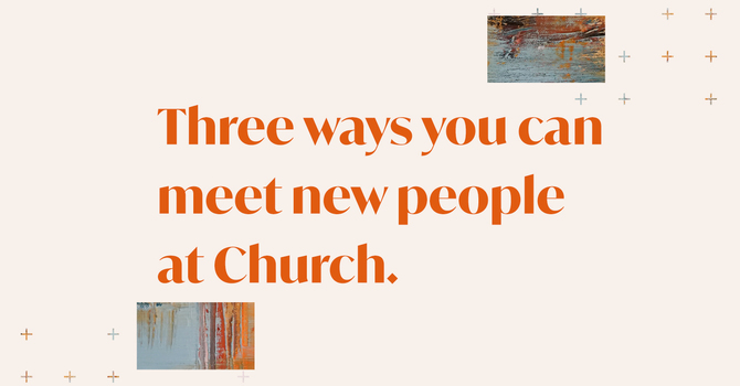 Three Ways You Can Meet New People at Church