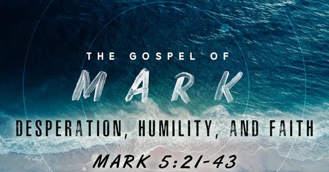 The Gospel of Mark: Desperation, Humility, and Faith