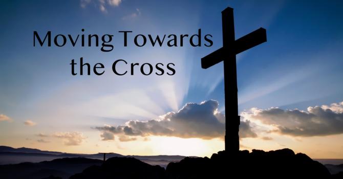 Moving Towards the Cross - Palm Sunday