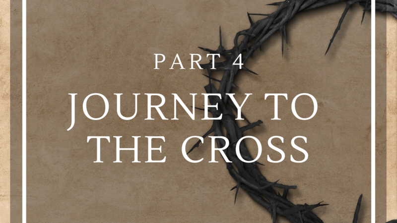 Journey to the Cross - Part 4
