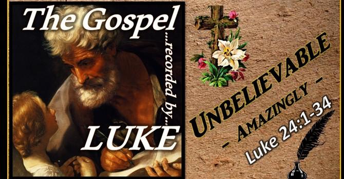 The Gospel of Luke 21 - Unbelievable! (Resurrection Sunday)