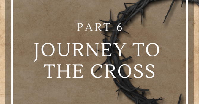 Journey to the Cross - Part 6