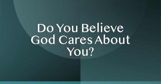 Do You Believe God Cares About You?
