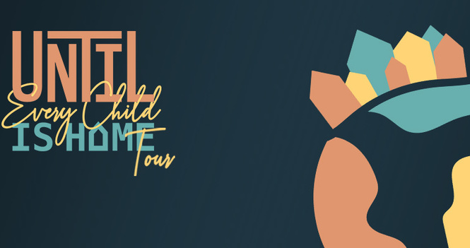 UNTIL EVERY CHILD IS HOME TOUR