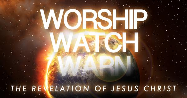 Worship, Watch, Warn: The Revelation of Jesus Christ