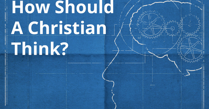 How Should a Christian Think? Part 1