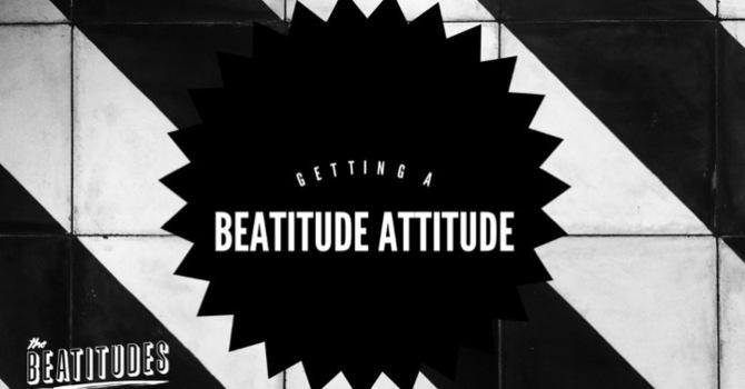 Getting A Beatitude Attitude