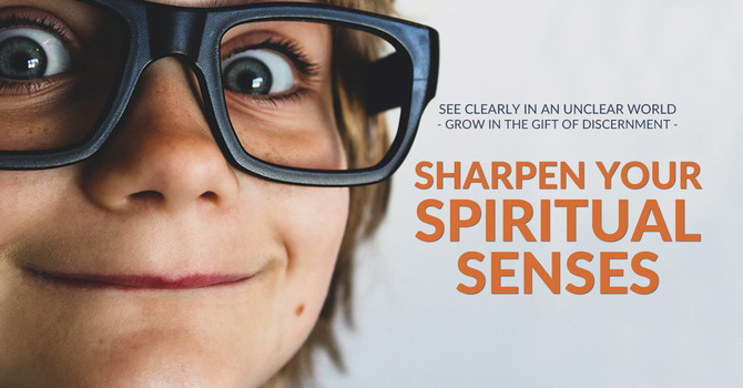 Sharpen Your Spiritual Senses