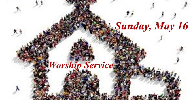 Sunday, May 16 Worship Service